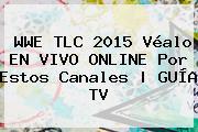 <b>WWE</b> TLC 2015 Véalo EN VIVO ONLINE Por Estos Canales | GUÍA TV