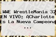 WWE <b>WrestleMania 32</b> EN VIVO: ¡Charlotte Es La Nueva Campeona <b>...</b>