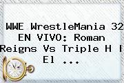 WWE <b>WrestleMania 32 EN VIVO</b>: Roman Reigns Vs Triple H   El <b>...</b>