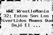 WWE <b>WrestleMania 32</b>: Estos Son Los Divertidos Memes Que Dejó El <b>...</b>