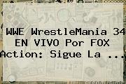 WWE <b>WrestleMania 34</b> EN VIVO Por FOX Action: Sigue La ...