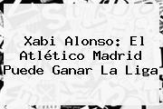 Xabi Alonso: El <b>Atlético Madrid</b> Puede Ganar La Liga