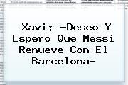 Xavi: ?Deseo Y Espero Que Messi Renueve Con El <b>Barcelona</b>?