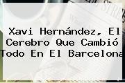 <b>Xavi Hernández</b>, El Cerebro Que Cambió Todo En El Barcelona