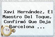 <b>Xavi Hernández</b>, El Maestro Del Toque, Confirmó Que Deja Barcelona <b>...</b>