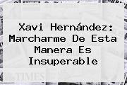 <b>Xavi Hernández</b>: Marcharme De Esta Manera Es Insuperable