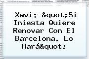 """Xavi: """"Si Iniesta Quiere Renovar Con El <b>Barcelona</b>, Lo Hará"""""""