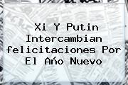 Xi Y Putin Intercambian <b>felicitaciones</b> Por El <b>Año Nuevo</b>