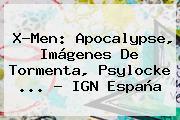 <b>X</b>-<b>Men</b>: <b>Apocalypse</b>, Imágenes De Tormenta, Psylocke <b>...</b> - IGN España