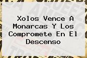 <b>Xolos</b> Vence A <b>Monarcas</b> Y Los Compromete En El Descenso