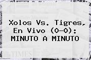Xolos <b>vs</b>. <b>Tigres</b>, En Vivo (0-0): MINUTO A MINUTO