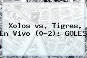 Xolos <b>vs</b>. <b>Tigres</b>, En Vivo (0-2): GOLES