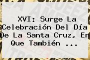 XVI: Surge La Celebración Del <b>Día De La Santa Cruz</b>, En Que También ...