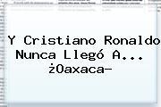 Y <b>Cristiano Ronaldo</b> Nunca Llegó A... ¿<b>Oaxaca</b>?