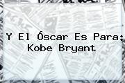 Y El Óscar Es Para: <b>Kobe Bryant</b>