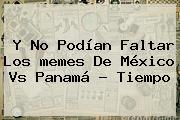 Y No Podían Faltar Los <b>memes De México Vs Panamá</b> - Tiempo