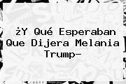 ¿Y Qué Esperaban Que Dijera <b>Melania Trump</b>?