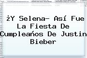 ¿Y Selena? Así Fue La Fiesta De Cumpleaños De <b>Justin Bieber</b>