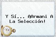 Y Sí... ¡Armani A La Selección!