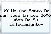 ¿Y Un Año Santo De <b>san José</b> En Los 2000 Años De Su Fallecimiento?