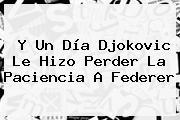 Y Un Día Djokovic Le Hizo Perder La Paciencia A <b>Federer</b>