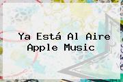 Ya Está Al Aire <b>Apple Music</b>