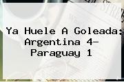 Ya Huele A Goleada: <b>Argentina</b> 4- <b>Paraguay</b> 1