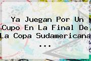 Ya Juegan Por Un Cupo En La Final De La <b>Copa Sudamericana</b> ...