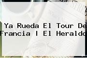 Ya Rueda El <b>Tour De Francia</b> | El Heraldo