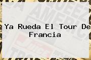 Ya Rueda El <b>Tour De Francia</b>