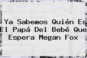 Ya Sabemos Quién Es El Papá Del Bebé Que Espera <b>Megan Fox</b>