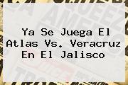 Ya Se Juega El <b>Atlas Vs</b>. <b>Veracruz</b> En El Jalisco