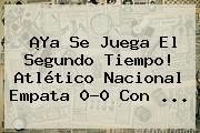¡Ya Se Juega El Segundo Tiempo! Atlético <b>Nacional</b> Empata 0-0 Con ...