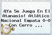 ¡Ya Se Juega En El Atanasio! Atlético <b>Nacional</b> Empata 0-0 Con <b>Cerro</b> ...