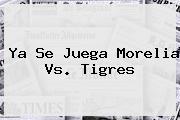 Ya Se Juega <b>Morelia Vs</b>. <b>Tigres</b>
