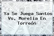 Ya Se Juega <b>Santos Vs. Morelia</b> En Torreón