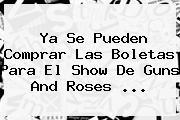 Ya Se Pueden Comprar Las Boletas Para El Show De <b>Guns And Roses</b> ...