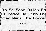 Ya Se Sabe Quién Es El Padre De Finn En <b>Star Wars</b> The Force <b>...</b>