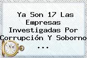 Ya Son 17 Las Empresas Investigadas Por Corrupción Y Soborno ...