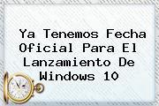 Ya Tenemos Fecha Oficial Para El Lanzamiento De <b>Windows 10</b>
