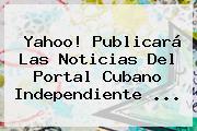 <b>Yahoo</b>! Publicará Las Noticias Del Portal Cubano Independiente <b>...</b>