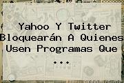 <b>Yahoo</b> Y Twitter Bloquearán A Quienes Usen Programas Que <b>...</b>