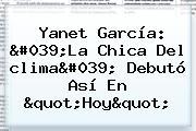 Yanet García: &#039;La Chica Del <b>clima</b>&#039; Debutó Así En &quot;Hoy&quot;