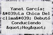 Yanet García: &#039;La Chica Del <b>clima</b>&#039; Debutó Conduciendo &quot;Hoy&quot;