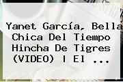 <b>Yanet García</b>, Bella Chica Del Tiempo Hincha De Tigres (VIDEO) | El <b>...</b>
