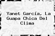 <b>Yanet García</b>, La Guapa Chica Del Clima