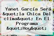 Yanet García Será &quot;la Chica Del <b>clima</b>&quot; En El Programa &quot;Hoy&quot;