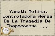 <b>Yaneth Molina</b>, Controladora Aérea De La Tragedia De Chapecoense ...