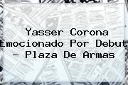 <b>Yasser Corona</b> Emocionado Por Debut - Plaza De Armas