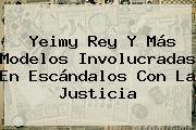 <b>Yeimy Rey</b> Y Más Modelos Involucradas En Escándalos Con La Justicia